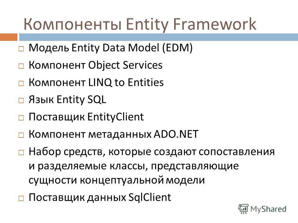 Компоненты Entity Framework Модель Entity Data Model (EDM) Компонент Object Services Компонент LINQ to Entities Язык Entity SQL Поставщик EntityClient Компонент метаданных ADO.NET Набор средств, которые создают сопоставления и разделяемые классы, пре