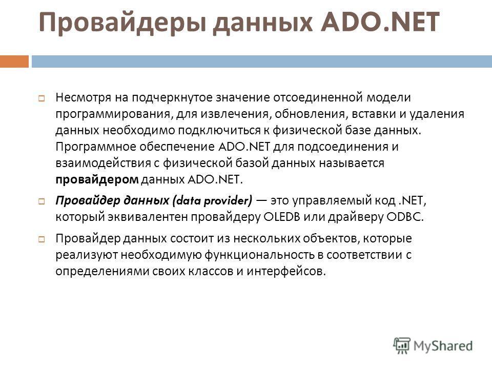 Провайдеры данных ADO.NET Несмотря на подчеркнутое значение отсоединенной модели программирования, для извлечения, обновления, вставки и удаления данных необходимо подключиться к физической базе данных. Программное обеспечение ADO.NET для подсоединен