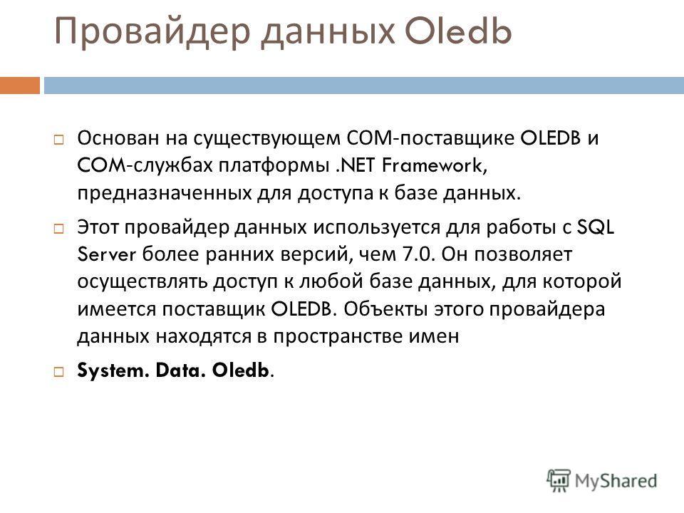 Провайдер данных Oledb Основан на существующем СОМ - поставщике OLEDB и COM- службах платформы.NET Framework, предназначенных для доступа к базе данных. Этот провайдер данных используется для работы с SQL Server более ранних версий, чем 7.0. Он позво