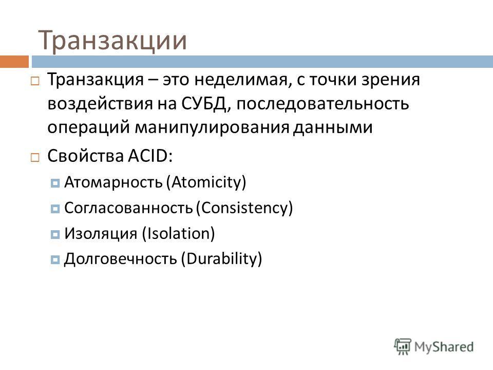 Транзакции Транзакция – это неделимая, с точки зрения воздействия на СУБД, последовательность операций манипулирования данными Свойства ACID: Атомарность (Atomicity) Согласованность (Consistency) Изоляция (Isolation) Долговечность (Durability) 27