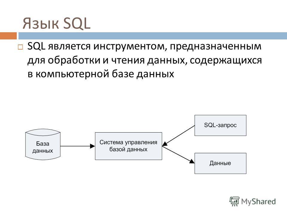 Язык SQL SQL является инструментом, предназначенным для обработки и чтения данных, содержащихся в компьютерной базе данных 7