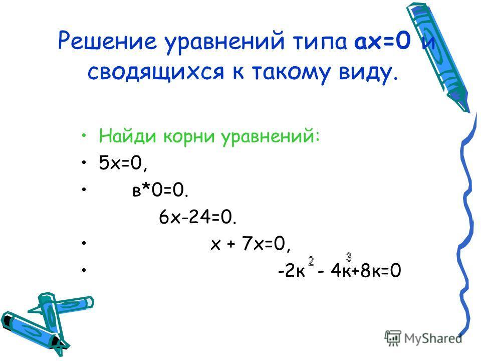 Решение уравнений типа ах=0 и сводящихся к такому виду. Найди корни уравнений: 5 х=0, в*0=0. 6 х-24=0. х + 7 х=0, -2 к - 4 к+8 к=0