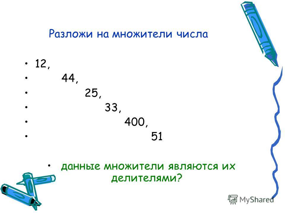 Разложи на множители числа 12, 44, 25, 33, 400, 51 данные множители являются их делителями?