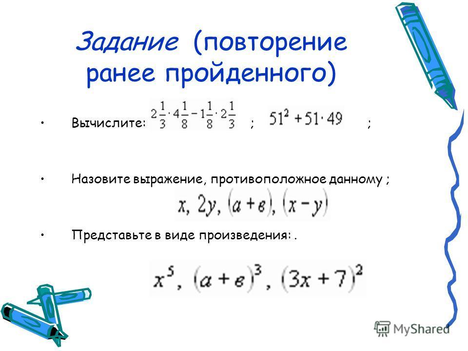 Задание (повторение ранее пройденного) Вычислите: ; ; Назовите выражение, противоположное данному ; Представьте в виде произведения:.