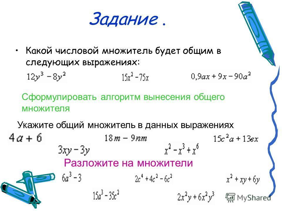 Задание. Какой числовой множитель будет общим в следующих выражениях: Сформулировать алгоритм вынесения общего множителя Укажите общий множитель в данных выражениях Разложите на множители