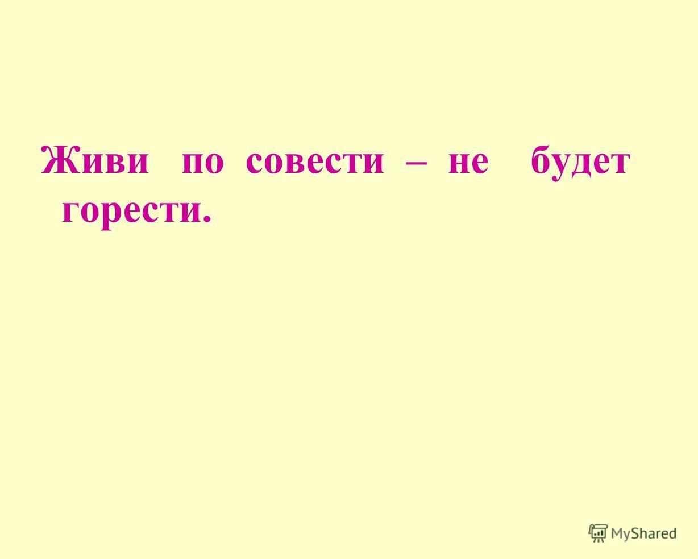 Живи по совести – не будет горести.