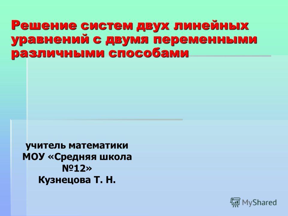 Решение систем двух линейных уравнений с двумя переменными различными способами учитель математики МОУ «Средняя школа 12» Кузнецова Т. Н.