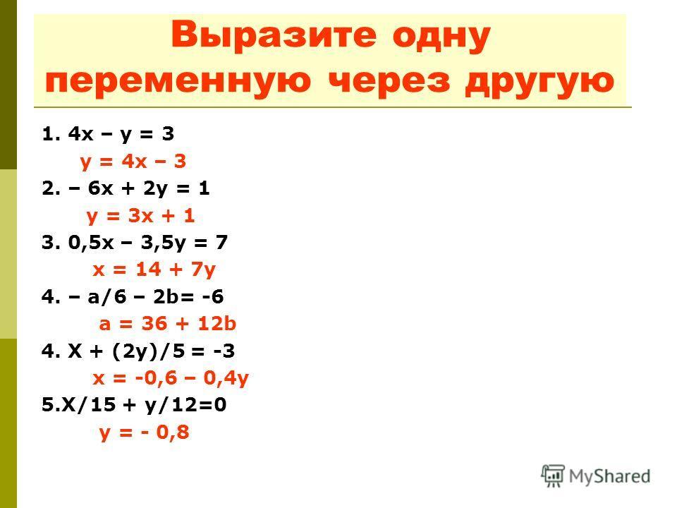Выразите одну переменную через другую 1. 4 х – у = 3 у = 4 х – 3 2. – 6 х + 2 у = 1 у = 3 х + 1 3. 0,5 х – 3,5 у = 7 х = 14 + 7 у 4. – а/6 – 2b= -6 а = 36 + 12b 4. Х + (2 у)/5 = -3 х = -0,6 – 0,4 у 5.Х/15 + у/12=0 у = - 0,8