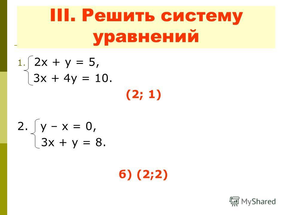 III. Решить систему уравнений 1. 2 х + у = 5, 3 х + 4 у = 10. (2; 1) 2. у – х = 0, 3 х + у = 8. б) (2;2)