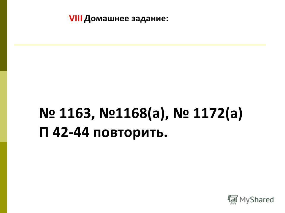 VIII Домашнее задание: 1163, 1168(а), 1172(а) П 42-44 повторить.