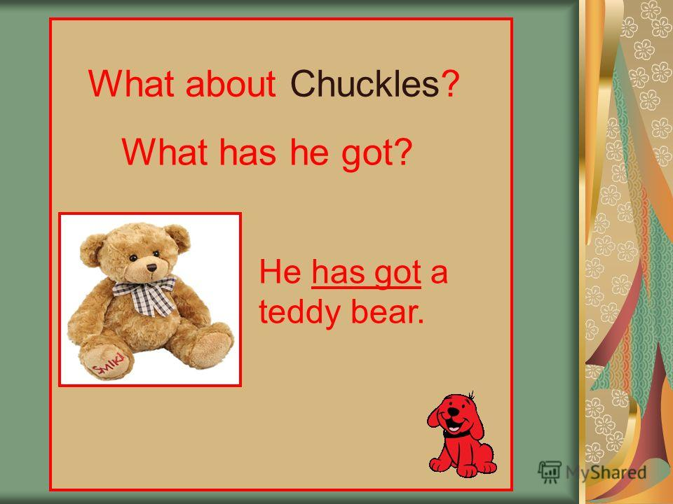 What about Chuckles? What has he got? He has got a teddy bear.