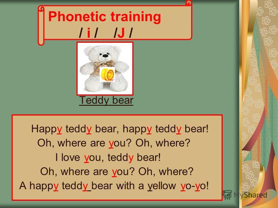 Phonetic training / i / /J / Teddy bear Нappy teddy bear, happy teddy bear! Oh, where are you? Oh, where? I love you, teddy bear! Oh, where are you? Oh, where? A happy teddy bear with a yellow yo-yo!