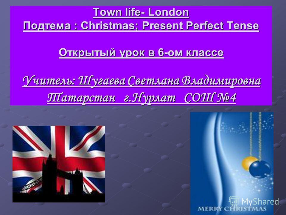 Town life- London Подтема : Christmas; Present Perfect Tense Открытый урок в 6-ом классе Учитель: Шугаева Светлана Владимировна Татарстан г.Нурлат СОШ 4