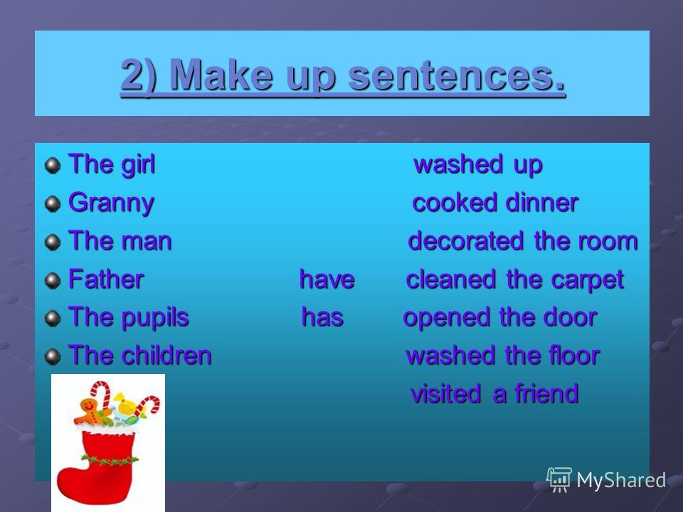 2) Make up sentences. The girl washed up Granny cooked dinner The man decorated the room Father have cleaned the carpet The pupils has opened the door The children washed the floor visited a friend visited a friend