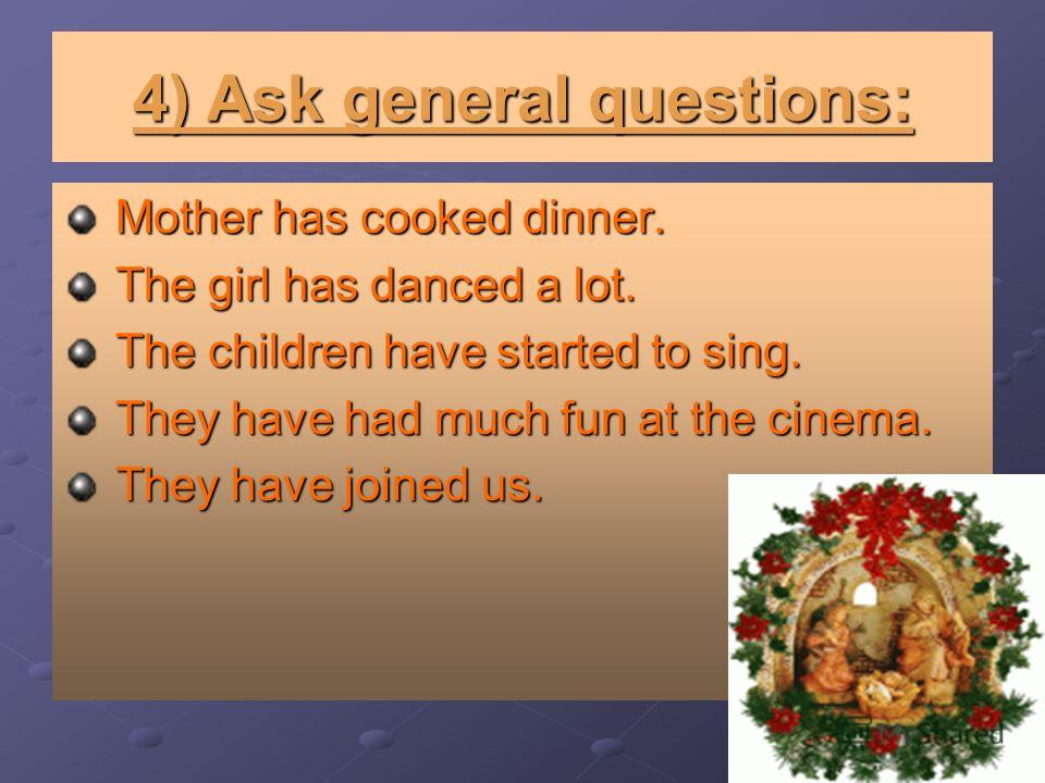 4) Ask general questions: Mother has cooked dinner. Mother has cooked dinner. The girl has danced a lot. The girl has danced a lot. The children have started to sing. The children have started to sing. They have had much fun at the cinema. They have