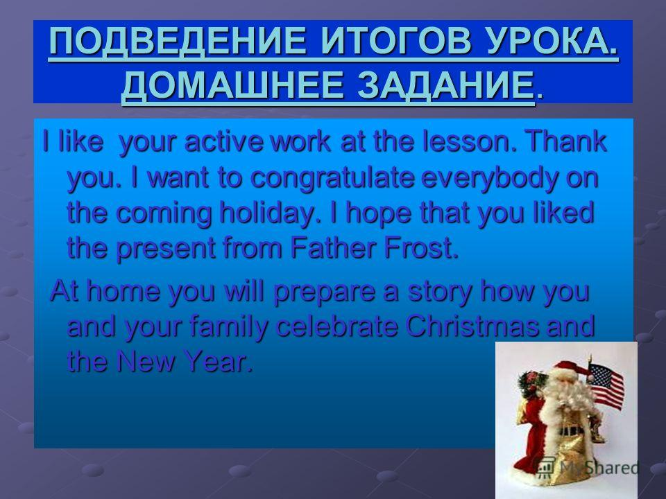 ПОДВЕДЕНИЕ ИТОГОВ УРОКА. ДОМАШНЕЕ ЗАДАНИЕ. I like your active work at the lesson. Thank you. I want to congratulate everybody on the coming holiday. I hope that you liked the present from Father Frost. At home you will prepare a story how you and you