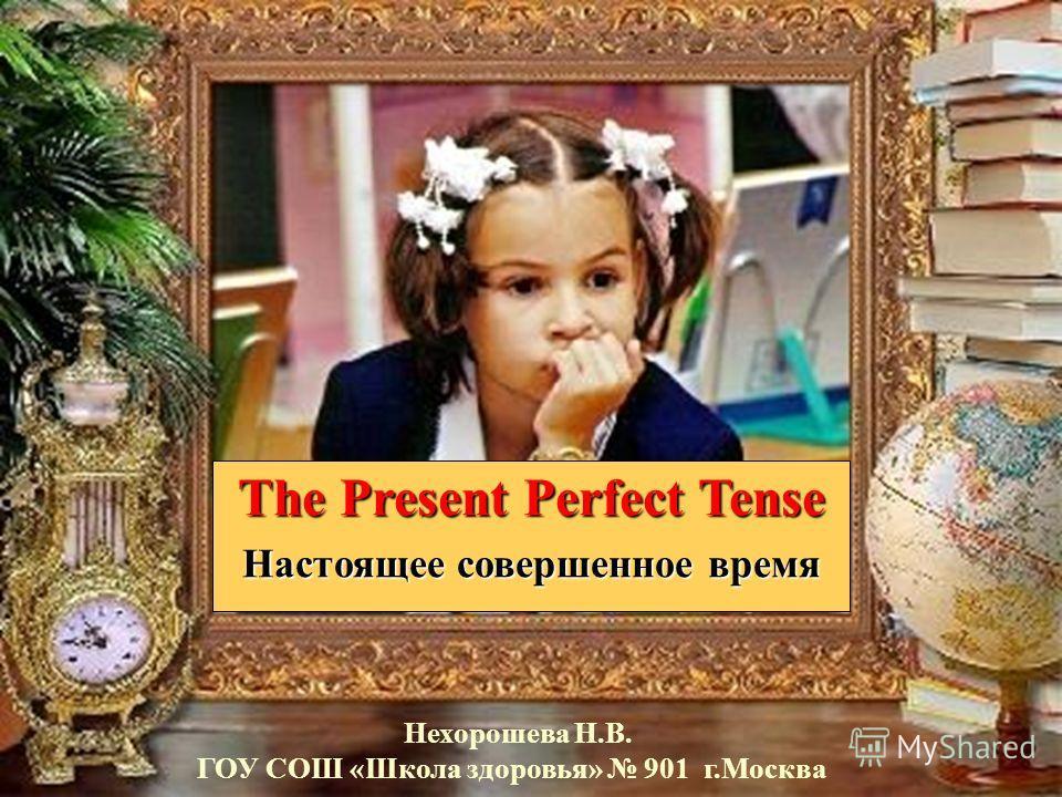 The Present Perfect Tense Настоящее совершенное время Нехорошева Н.В. ГОУ СОШ «Школа здоровья» 901 г.Москва