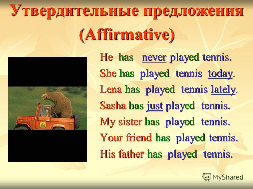 Утвердительные предложения (Affirmative) He has never played tennis. She has played tennis today. Lena has played tennis lately. Sasha has just played tennis. My sister has played tennis. Your friend has played tennis. His father has played tennis.