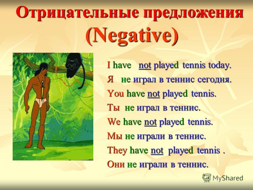 Oтрицательные предложения (Negative) I have not played tennis today. I have not played tennis today. Я не играл в теннис сегодня. Я не играл в теннис сегодня. You have not played tennis. You have not played tennis. Ты не играл в теннис. Ты не играл в