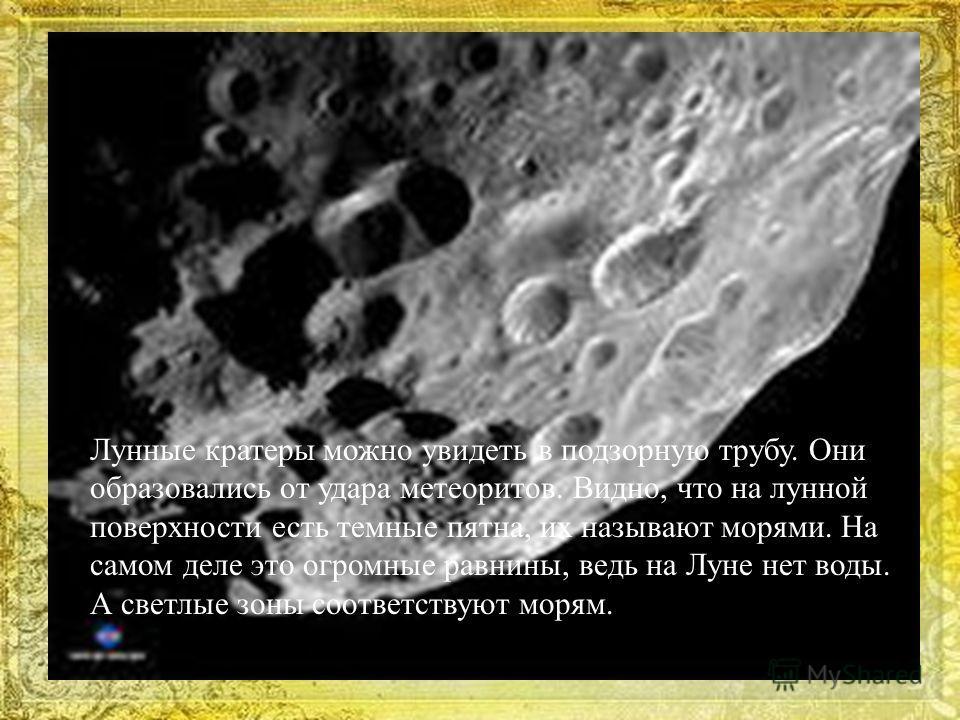 Лунные кратеры можно увидеть в подзорную трубу. Они образовались от удара метеоритов. Видно, что на лунной поверхности есть темные пятна, их называют морями. На самом деле это огромные равнины, ведь на Луне нет воды. А светлые зоны соответствуют моря
