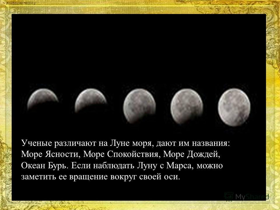 Ученые различают на Луне моря, дают им названия: Море Ясности, Море Спокойствия, Море Дождей, Океан Бурь. Если наблюдать Луну с Марса, можно заметить ее вращение вокруг своей оси.