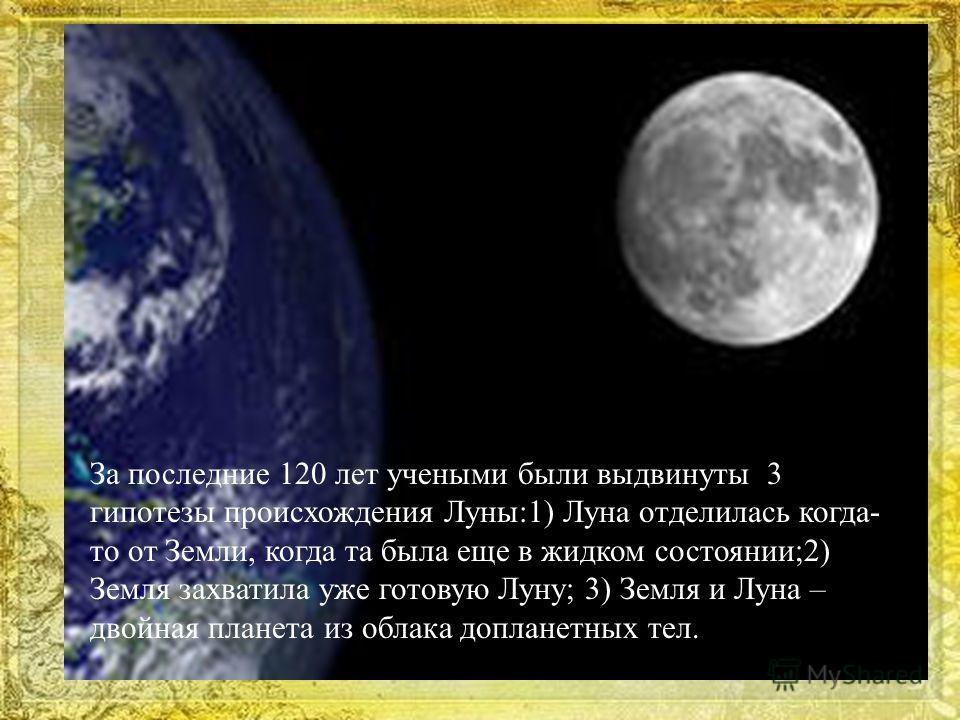За последние 120 лет учеными были выдвинуты 3 гипотезы происхождения Луны:1) Луна отделилась когда- то от Земли, когда та была еще в жидком состоянии;2) Земля захватила уже готовую Луну; 3) Земля и Луна – двойная планета из облака допланетных тел.