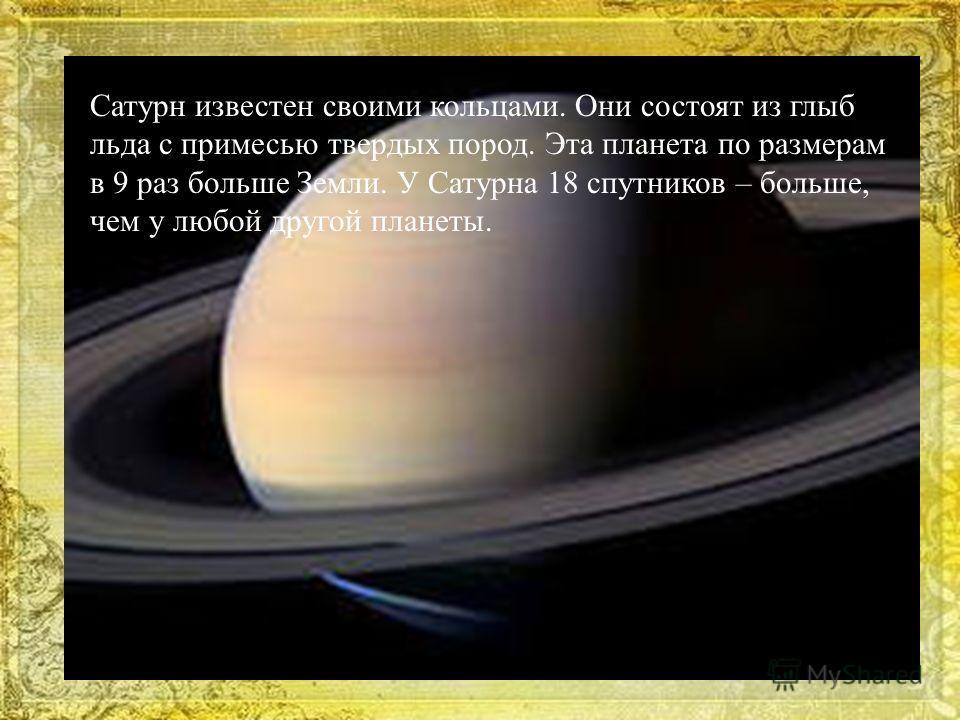 Сатурн известен своими кольцами. Они состоят из глыб льда с примесью твердых пород. Эта планета по размерам в 9 раз больше Земли. У Сатурна 18 спутников – больше, чем у любой другой планеты.