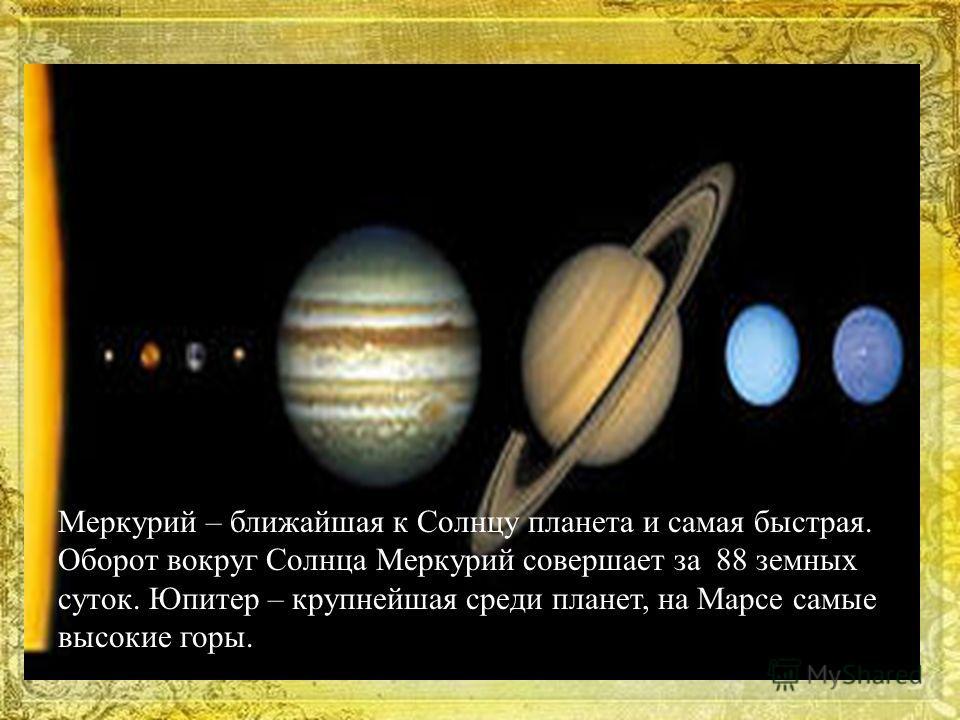 Меркурий – ближайшая к Солнцу планета и самая быстрая. Оборот вокруг Солнца Меркурий совершает за 88 земных суток. Юпитер – крупнейшая среди планет, на Марсе самые высокие горы.
