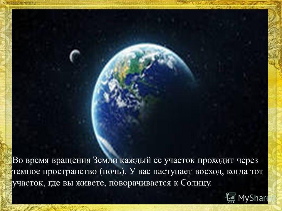Во время вращения Земли каждый ее участок проходит через темное пространство (ночь). У вас наступает восход, когда тот участок, где вы живете, поворачивается к Солнцу.