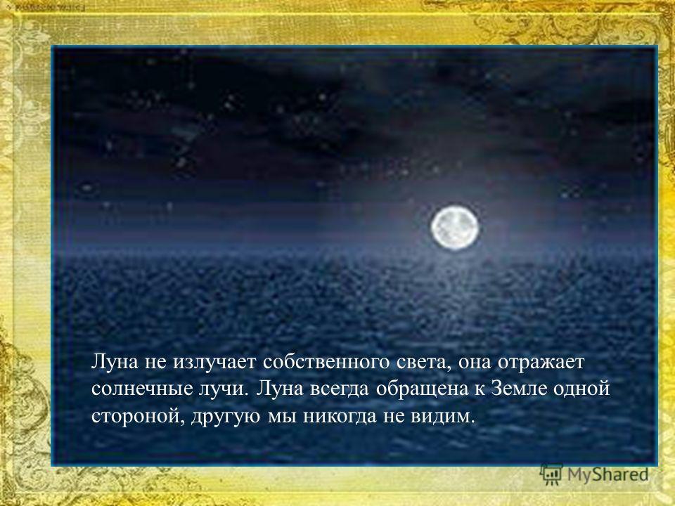 Луна не излучает собственного света, она отражает солнечные лучи. Луна всегда обращена к Земле одной стороной, другую мы никогда не видим.