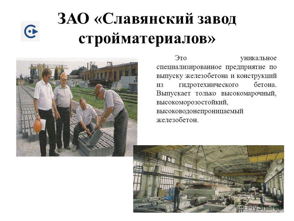 ЗАО «Славянский завод стройматериалов» Это уникальное специализированное предприятие по выпуску железобетона и конструкций из гидротехнического бетона. Выпускает только высокомарочный, высоко морозостойкий, высоко водонепроницаемый железобетон.