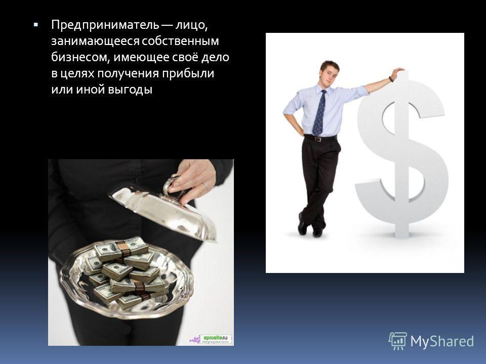Предприниматель лицо, занимающееся собственным бизнесом, имеющее своё дело в целях получения прибыли или иной выгоды