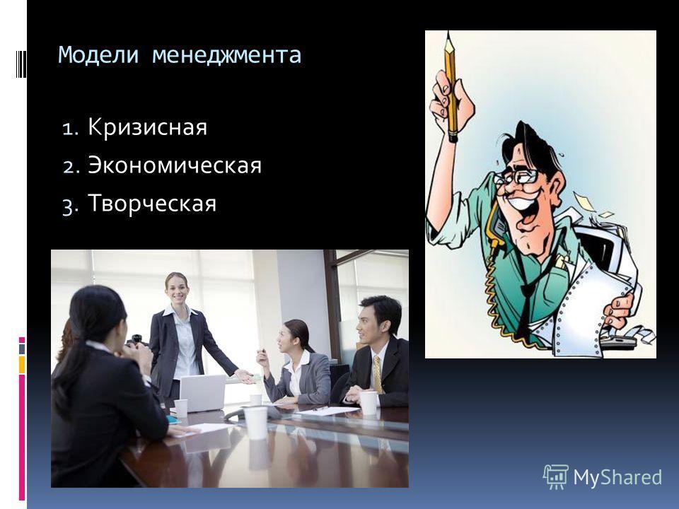 Модели менеджмента 1. Кризисная 2. Экономическая 3. Творческая