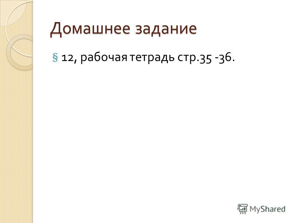 Домашнее задание § 12, рабочая тетрадь стр.35 -36.