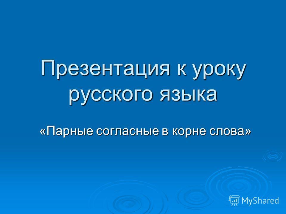 Презентация к уроку русского языка «Парные согласные в корне слова»