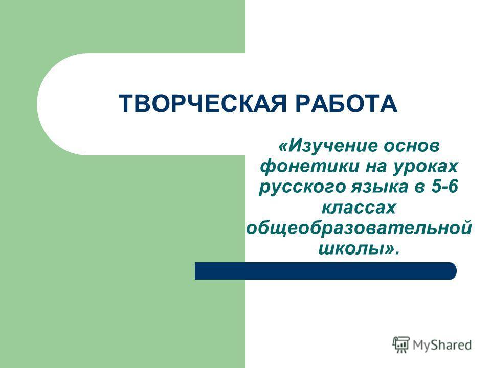 ТВОРЧЕСКАЯ РАБОТА «Изучение основ фонетики на уроках русского языка в 5-6 классах общеобразовательной школы».