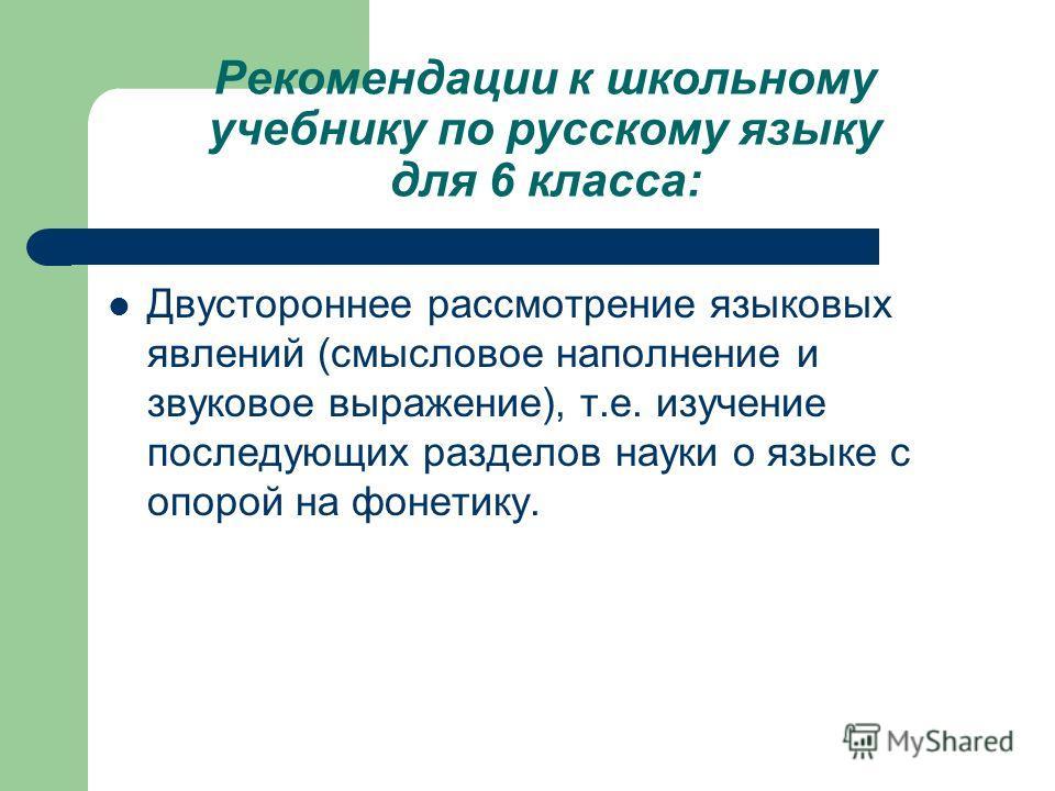 Рекомендации к школьному учебнику по русскому языку для 6 класса: Двустороннее рассмотрение языковых явлений (смысловое наполнение и звуковое выражение), т.е. изучение последующих разделов науки о языке с опорой на фонетику.