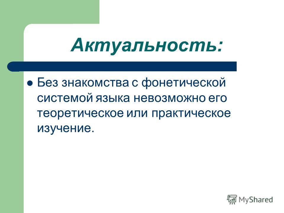 Актуальность: Без знакомства с фонетической системой языка невозможно его теоретическое или практическое изучение.