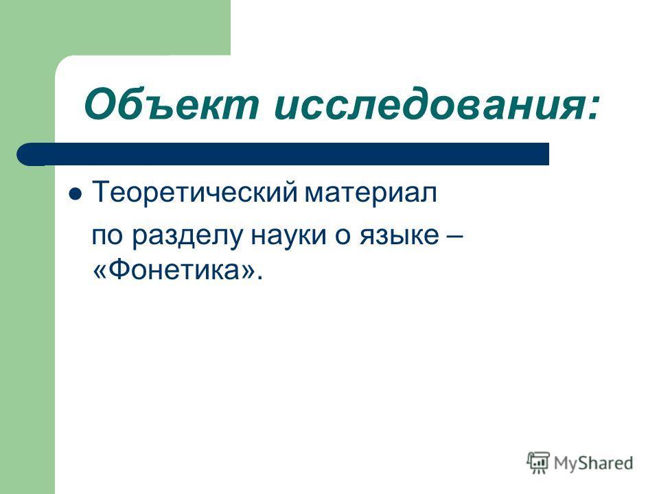 Объект исследования: Теоретический материал по разделу науки о языке – «Фонетика».