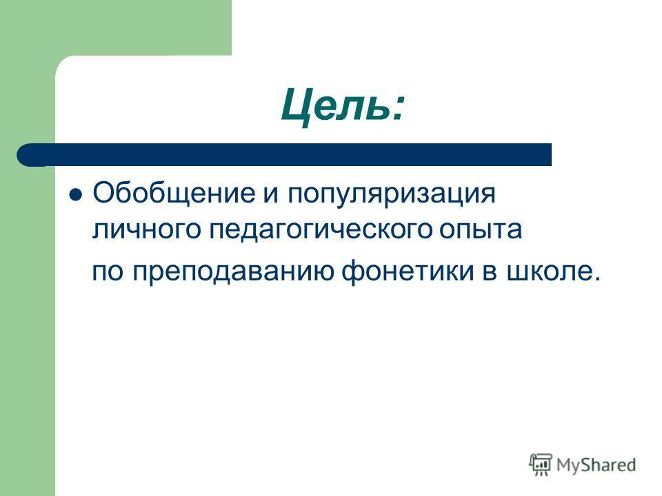 Цель: Обобщение и популяризация личного педагогического опыта по преподаванию фонетики в школе.