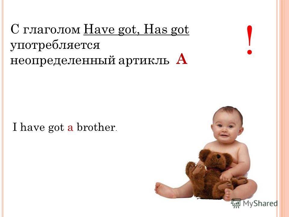 С глаголом Have got, Has got употребляется неопределенный артикль ! I have got a brother. A