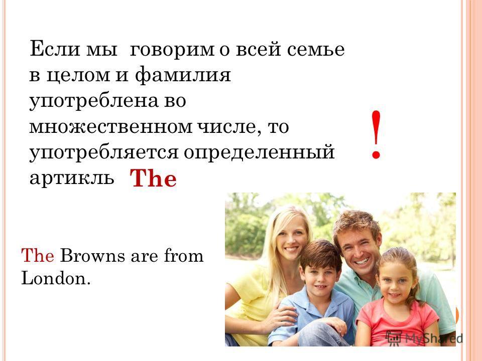 Если мы говорим о всей семье в целом и фамилия употреблена во множественном числе, то употребляется определенный артикль ! The Browns are from London. The