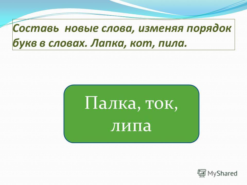 Составь новые слова, изменяя порядок букв в словах. Лапка, кот, пила. Палка, ток, липа