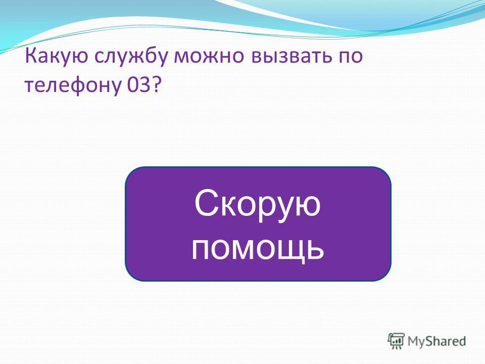 Какую службу можно вызвать по телефону 03? Скорую помощь