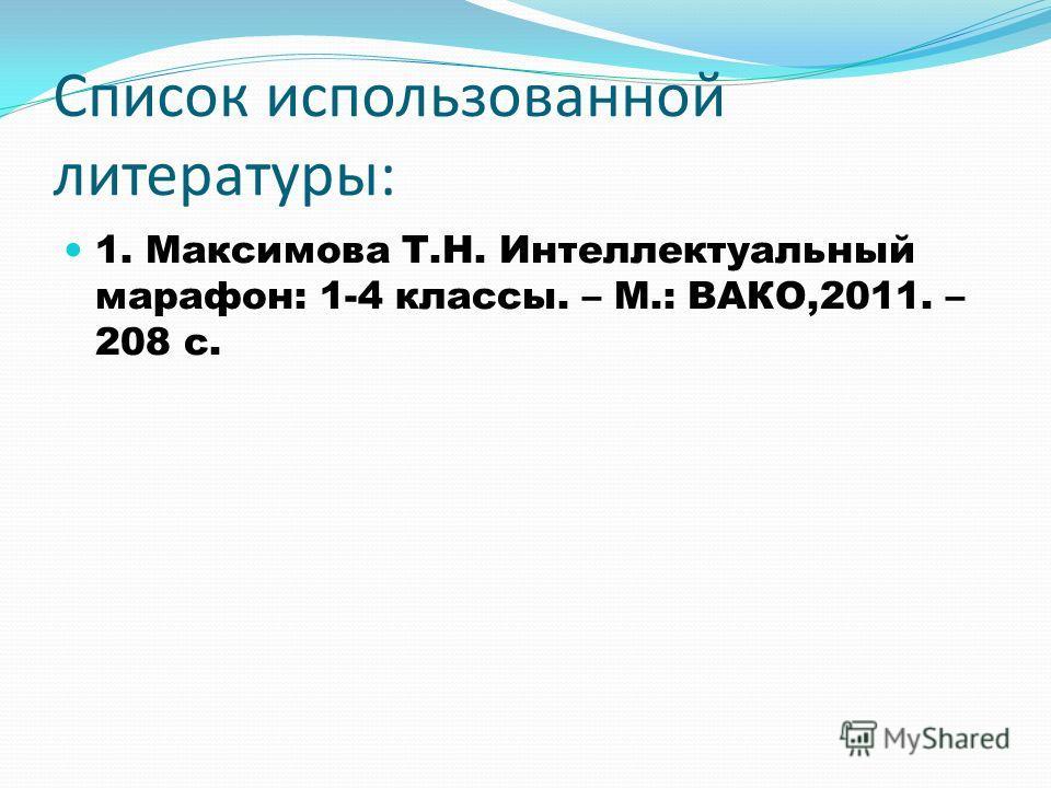 Список использованной литературы: 1. Максимова Т.Н. Интеллектуальный марафон: 1-4 классы. – М.: ВАКО,2011. – 208 с.