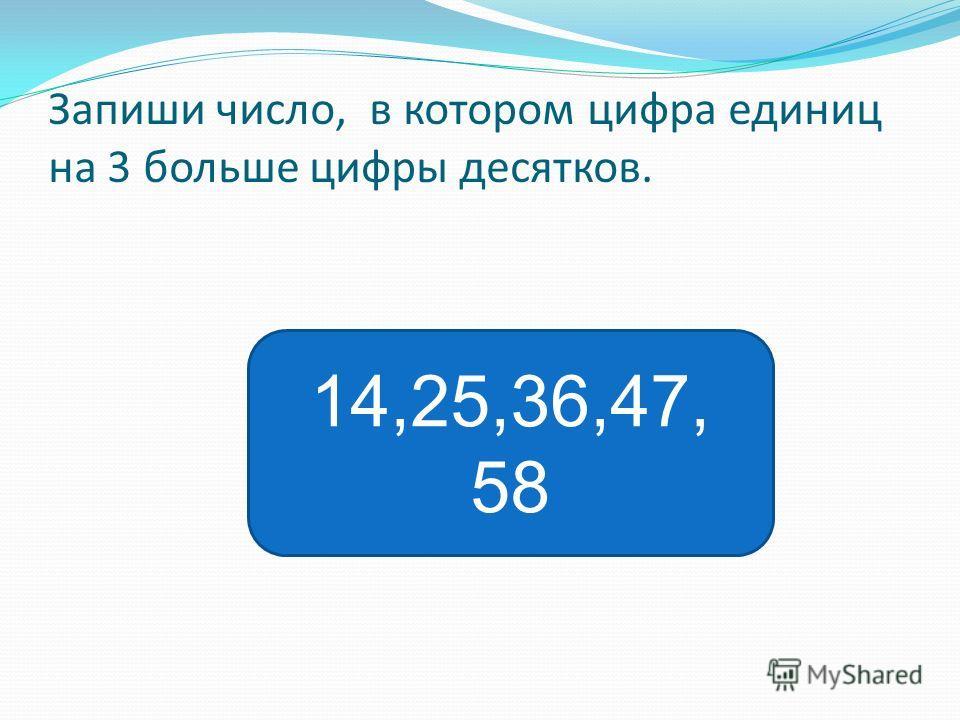 Запиши число, в котором цифра единиц на 3 больше цифры десятков. 14,25,36,47, 58