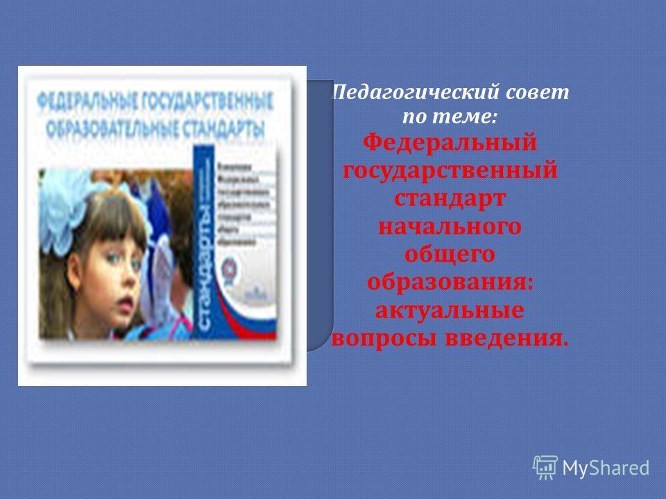 Педагогический совет по теме: Федеральный государственный стандарт начального общего образования: актуальные вопросы введения.