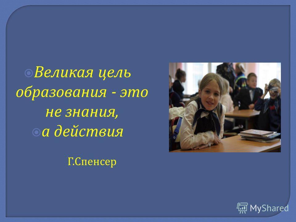 Великая цель образования - это не знания, а действия Г. Спенсер