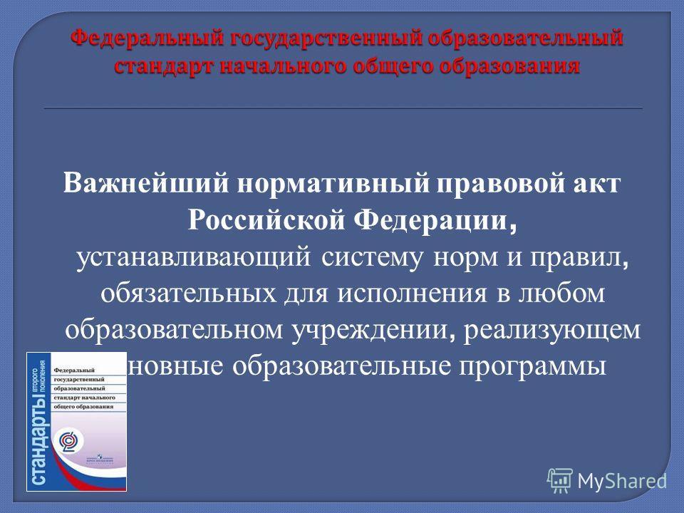 Важнейший нормативный правовой акт Российской Федерации, устанавливающий систему норм и правил, обязательных для исполнения в любом образовательном учреждении, реализующем основные образовательные программы