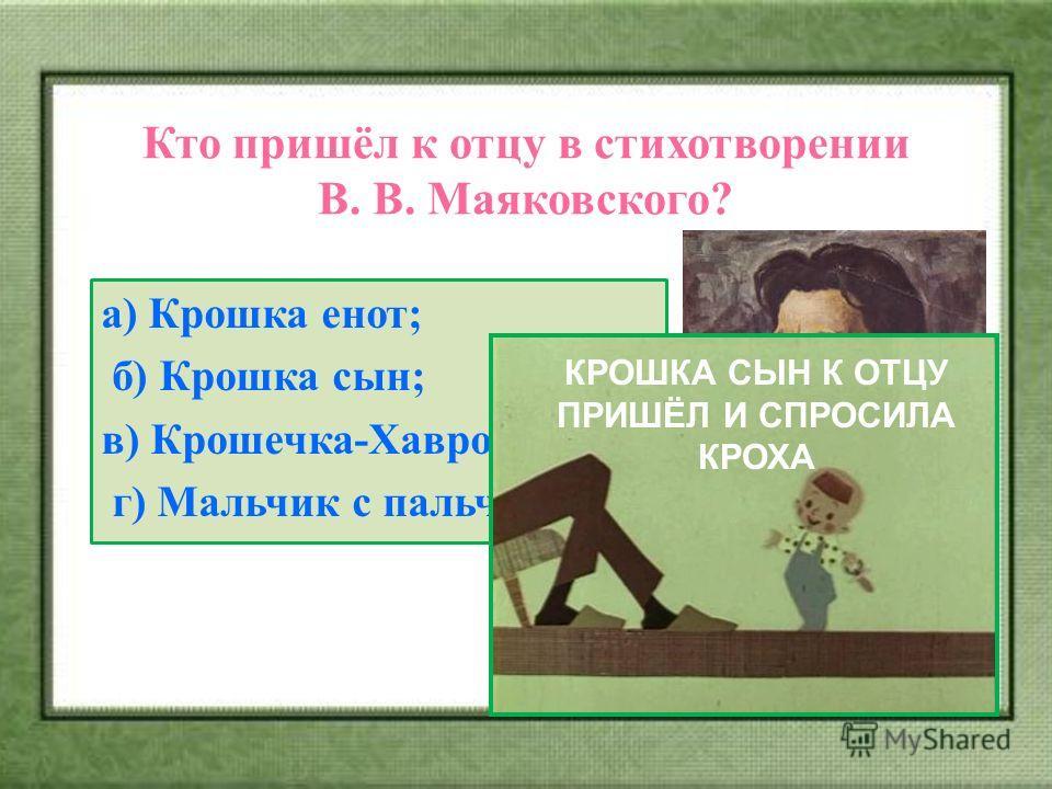 Кто пришёл к отцу в стихотворении В. В. Маяковского? а) Крошка енот; б) Крошка сын; в) Крошечка-Хаврошечка; г) Мальчик с пальчик. КРОШКА СЫН К ОТЦУ ПРИШЁЛ И СПРОСИЛА КРОХА